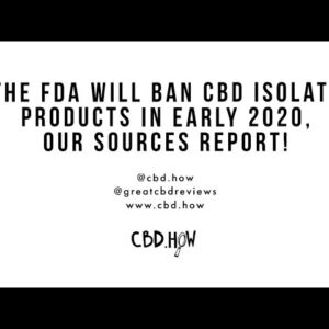 The FDA will ban CBD isolate in early 2020, our sources report.